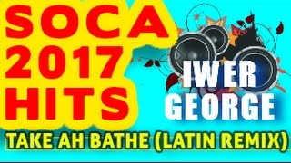 soca 2017 mix iwer george take a bathe latin mix
