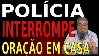 POLICIA INTERROMPE ORAÇÃO EM CASA
