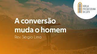 A conversão muda o homem - Rev. Sérgio Lima
