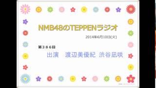 NMB48のTEPPENラジオ 2014年6月10日(火) #386 渡辺美優紀と渋谷凪咲