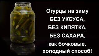 Соленые огурцы на зиму без уксуса кипятка и стерилизации банок Огурцы как бочковые