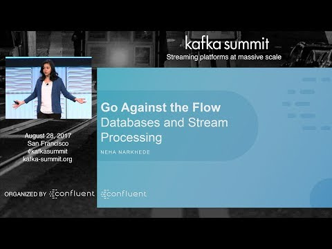 Neha Narkhede | Kafka Summit 2017 Keynote (Go Against the Flow: Databases and Stream Processing)