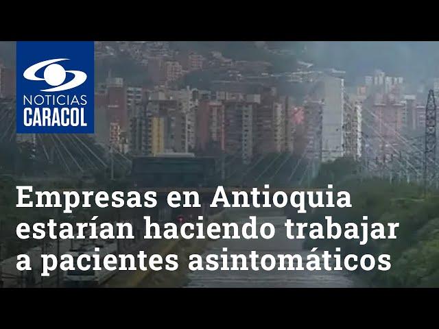 Algunas empresas en Antioquia estarían haciendo trabajar a pacientes asintomáticos con COVID-19