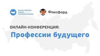 Онлайн-конференция «Профессии будущего» ВСЕРОССИЙСКАЯ НЕДЕЛЯ ПРОФОРИЕНТАЦИИ