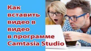 Как вставить видео в видео в программе Camtasia Studio (Камтазия Студио).(