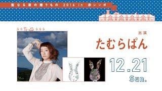 『聖なる夜の贈りもの 2014 in 赤レンガ』 12月21日(日)出演 たむらぱ...