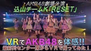 VRでAKB48を体感‼ 劇場公演を最前列センター席からVRで撮ってみた (込山チームK「RESET」) / AKB48[公式]