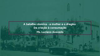 A batalha cósmica - a mulher e o dragão: da criação à consumação - Pb. Luciano Azevedo