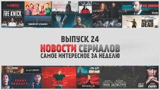О Сериалах - новости недели №24