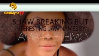 5 JAW BREAKING BUT INTERESTING IJAW NAMES BY TAMARA ETEIMO