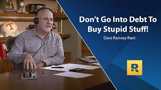 Don't go Into Debt To Buy Stupid Stuff - Dave Ramsey Rant