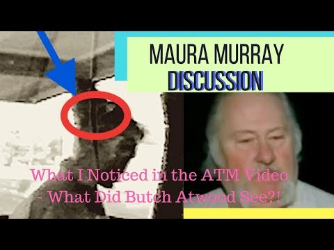 MAURA MURRAY: My Observations & Questions After ATM Video Release & What Did Butch Atwood See?