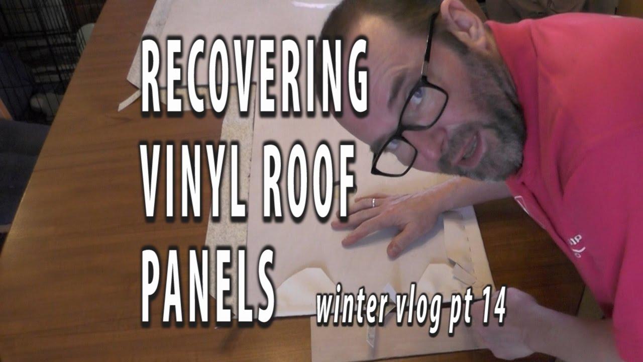 RECOVERING VINYL ROOF PANELS. Winter Refit Vlog Part 14