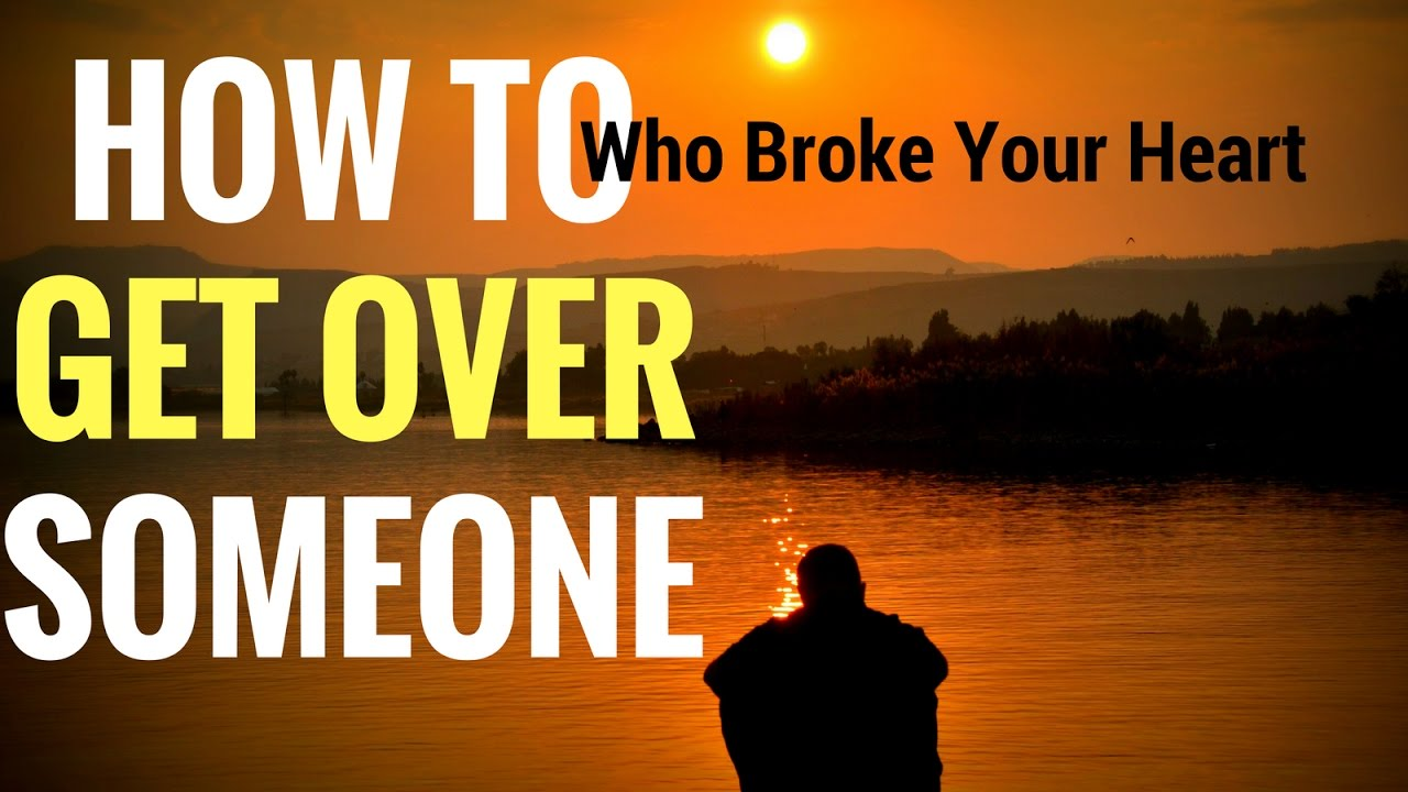 How To Get Over Someone Who Broke Your Heart Stop Feeling Bad