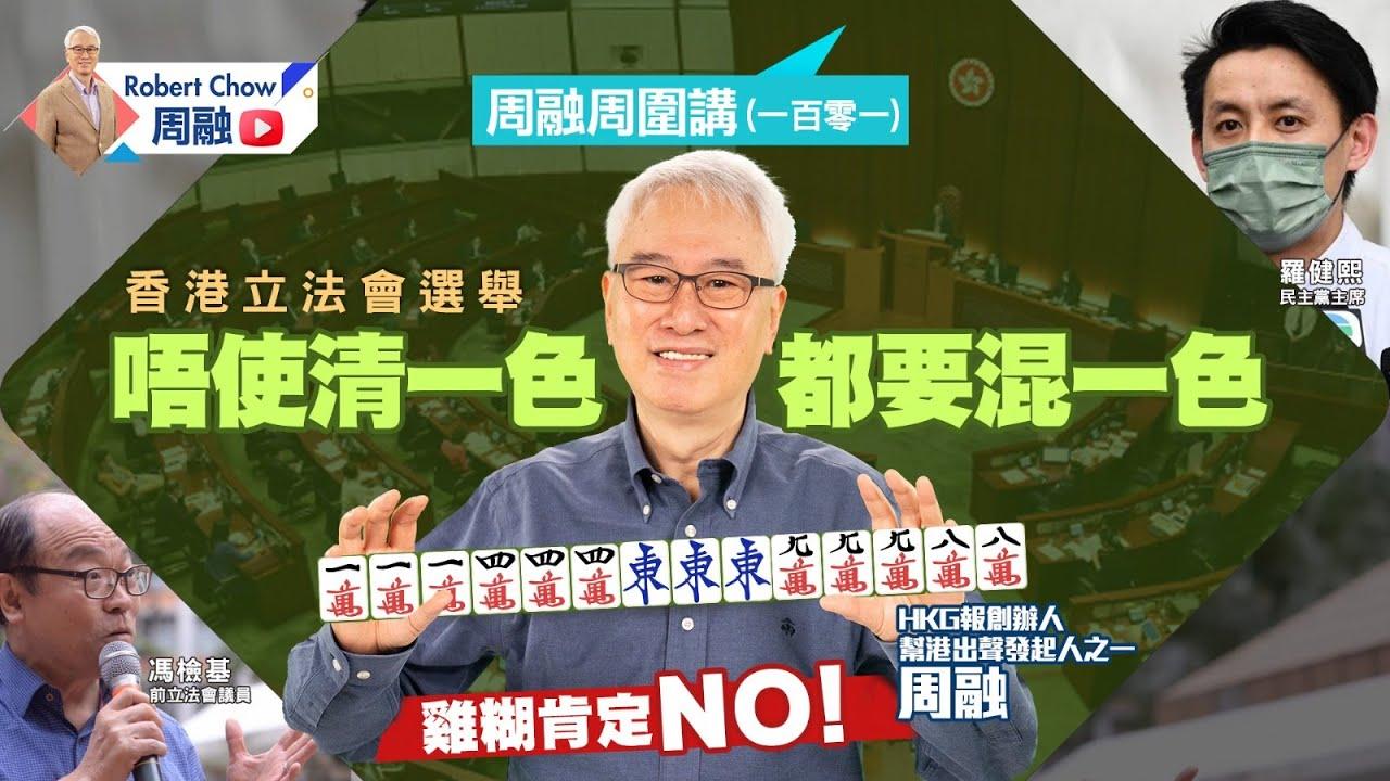 周融周圍講(一百零一)香港立法會選舉 唔使清一色 都要混一色 雞糊肯定NO!