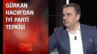 Gürkan Hacır'dan İYİ Parti tepkisi: Kemal Bey partinin anahtarını mı versin?