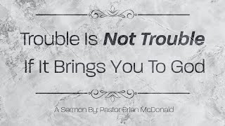 "Pastor Brian McDonald | ""Trouble Is Not Trouble If God Is In It"""