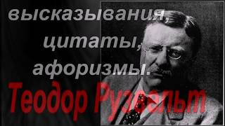 Теодор Рузвельд - Цитаты, Высказывания,Афоризмы.