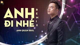 Anh Đi Nhé Remix - Anh Quân Idol