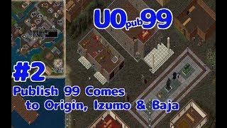 【UO pub99】#2 Publish 99 Comes to Origin, Izumo & Baja