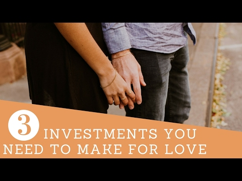 3 Investments You Need to Make For Love