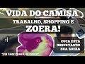VIDA DO CAMISA #3 - TRABALHO, SHOPPING E ZOERA!