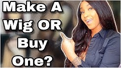 Which Is Better Buying A Wig OR Making Your Own?? #LetsChat