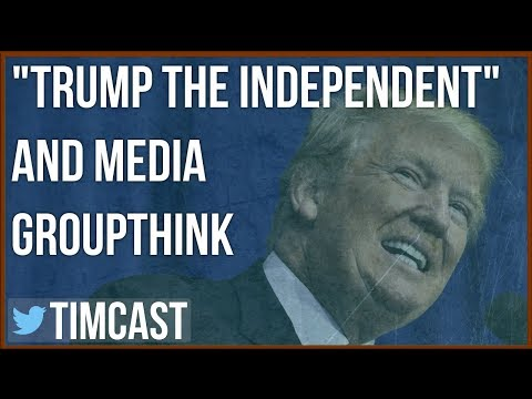 """TRUMP THE INDEPENDENT"" AND GROUPTHINK IN THE MAINSTREAM MEDIA"