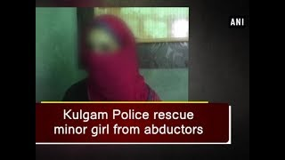 Kulgam Police rescue minor girl from abductors - Jammu and Kashmir News