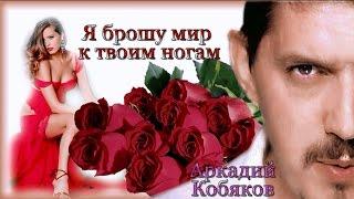 Кто ещё не слышал , послушайте ! Аркадий Кобяков Я брошу мир к твоим ногам (обалденно)