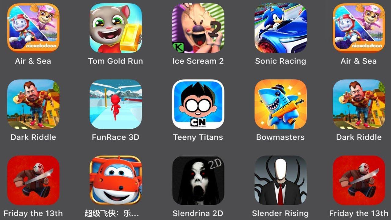 Air & Sea,Tom Gold Run,Ice Scream 2,Sonic Racing,Dark Riddle,Fun Race 3D,Teeny Titans,Bowmasters,