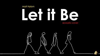 Let It Be - The Beatles ( Matt Hylom  / acoustic cover )