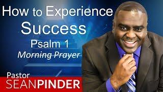 HOW TO EXPERIENCE SUCCESS - PSALMS 1 - MORNING PRAYER | PASTOR SEAN PINDER