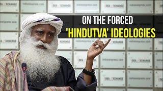 Sadhguru Jaggi Vasudev On The Forced 'Hindutva' Ideologies