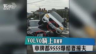 VOLVO騎上BMW 車牌都9555爆醋妻撞夫