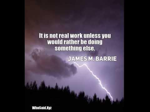 James M. Barrie: It is not real work unless you would rather be doing something else....