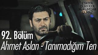 Ahmet Aslan  - Tanımadığım Ten - Eşkıya Dünyaya Hükümdar Olmaz 92. Bölüm Video