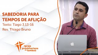 Sabedoria para tempos de aflição  - Tg 3:13-16   Thiago Bruno   IPTambaú  17/01/2021