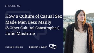 #102: How a Culture of Casual Sex Made Men Less Manly(& Other Cultural Catastrophes): Julie Mastrine
