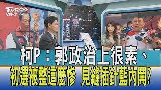 【週末觀點】柯P:郭政治上很素、初選被整這麼慘 見縫插針藍內鬨?