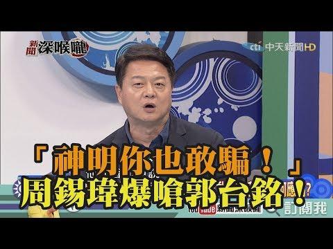 《新聞深喉嚨》精彩片段 「神明你也敢騙!」周錫瑋爆嗆郭台銘!