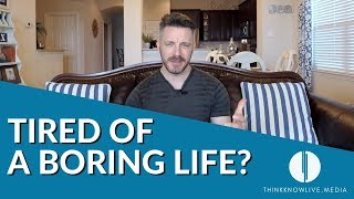 Tired of a Boring Life?