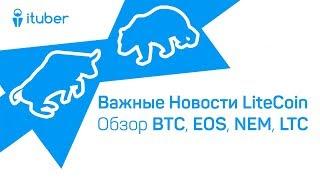 Важные Новости Для LiteCoin. Обзор BitCoin BTC, EOS, NEM XEM, LiteCoin LTC