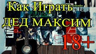 Как Играть Песни у костра - Дед Максим Разбор 18+ (Видео Урок На Гитаре)