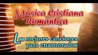 MUSICA CRISTIANA ROMANTICA PARA ENAMORADOS  por mas de una hora 2016