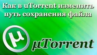 Как в uTorrent изменить путь сохранения файла (2017)