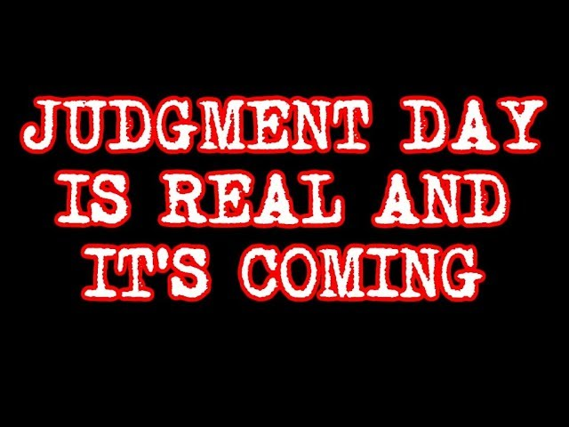 Judgment Day is Real and It's Coming