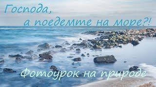 Господа! А поедемте на Море?! Фото урок на природе.