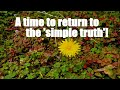 A time to return to the 'simple truth'!
