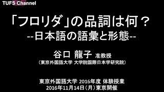 [東京外国語大学]体験授業「「フロリダ」の品詞は何?--日本語の語彙と形態--」講師:谷口龍子
